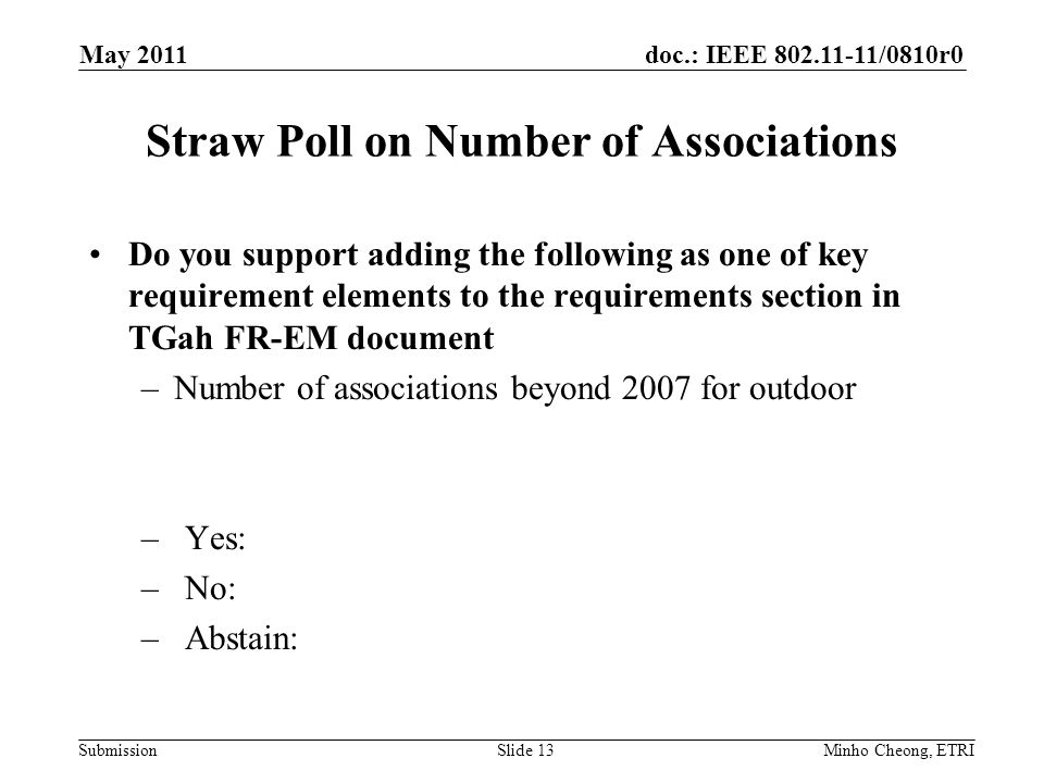 doc.: IEEE 802.11-11/0810r0 Submission Straw Poll on Number of Associations Do you support adding the following as one of key requirement elements to the requirements section in TGah FR-EM document –Number of associations beyond 2007 for outdoor –Yes: –No: –Abstain: Minho Cheong, ETRISlide 13 May 2011