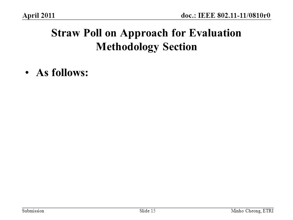 doc.: IEEE 802.11-11/0810r0 Submission Straw Poll on Approach for Evaluation Methodology Section As follows: April 2011 Minho Cheong, ETRISlide 15