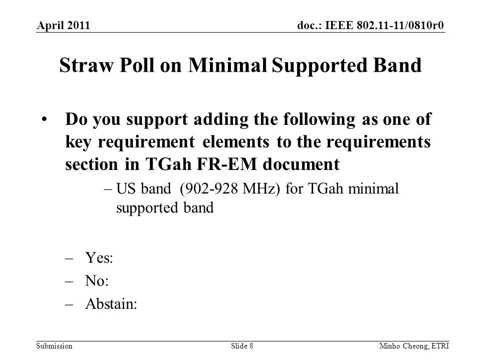 doc.: IEEE 802.11-11/0810r0 Submission Straw Poll on Minimal Supported Band Do you support adding the following as one of key requirement elements to the requirements section in TGah FR-EM document –US band (902-928 MHz) for TGah minimal supported band –Yes: –No: –Abstain: April 2011 Minho Cheong, ETRISlide 8