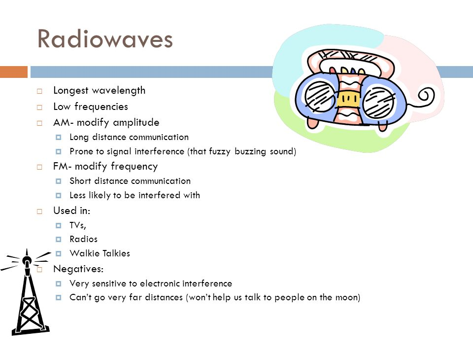 Microwaves  Still long wavelength  Low frequencies  Long, long distance communication (like to outer space and back)  Used in:  Microwaves  Radar (speed guns)  Satellites  Cell phones  Negatives: Can they cause cancer?