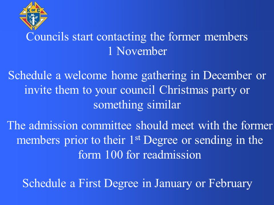 Councils start contacting the former members 1 November Schedule a welcome home gathering in December or invite them to your council Christmas party or something similar Schedule a First Degree in January or February The admission committee should meet with the former members prior to their 1 st Degree or sending in the form 100 for readmission