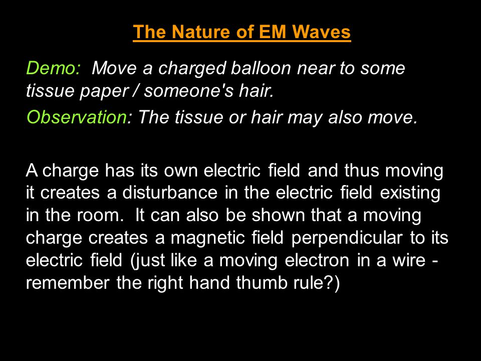 The Nature of EM Waves Demo: Move a charged balloon near to some tissue paper / someone's hair. Observation: The tissue or hair may also move. A charg