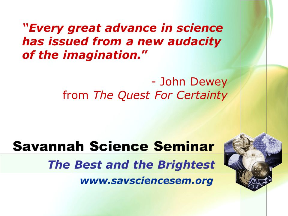 Savannah Science Seminar The Best and the Brightest Every great advance in science has issued from a new audacity of the imagination. - John Dewey from The Quest For Certainty www.savsciencesem.org