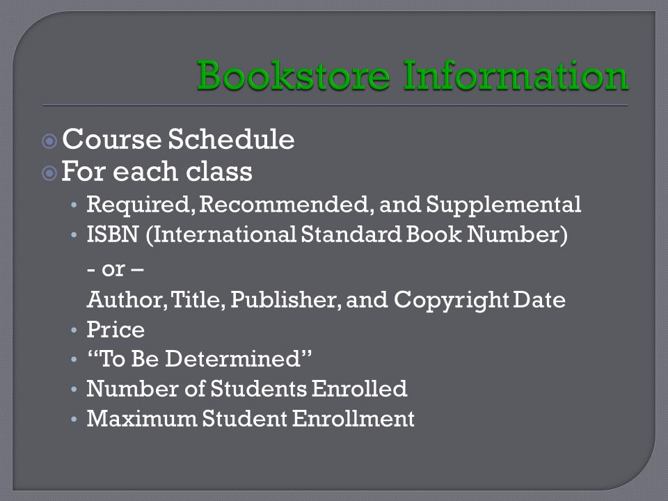  Course Schedule  For each class Required, Recommended, and Supplemental ISBN (International Standard Book Number) - or – Author, Title, Publisher, and Copyright Date Price To Be Determined Number of Students Enrolled Maximum Student Enrollment