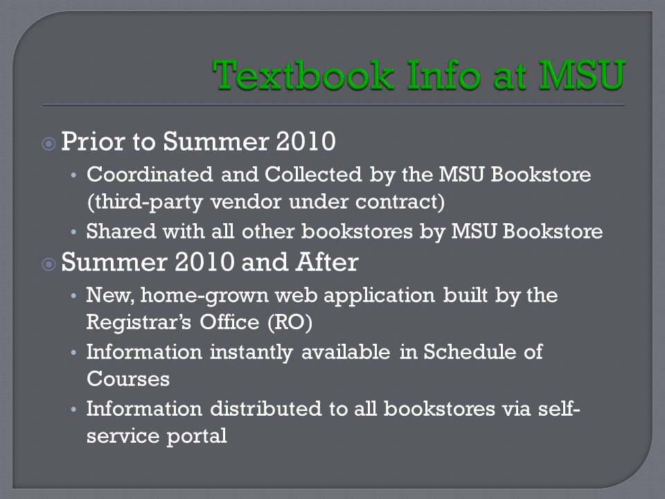  Prior to Summer 2010 Coordinated and Collected by the MSU Bookstore (third-party vendor under contract) Shared with all other bookstores by MSU Bookstore  Summer 2010 and After New, home-grown web application built by the Registrar's Office (RO) Information instantly available in Schedule of Courses Information distributed to all bookstores via self- service portal