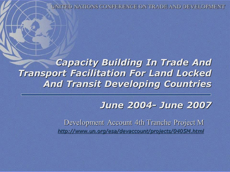 Capacity Building In Trade And Transport Facilitation For Land Locked And Transit Developing Countries June 2004- June 2007 Development Account 4th Tranche Project M http://www.un.org/esa/devaccount/projects/0405M.html