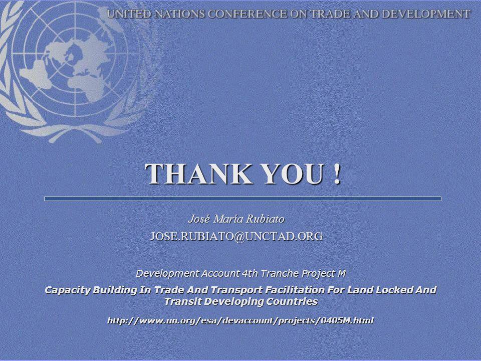 THANK YOU ! José María Rubiato JOSE.RUBIATO@UNCTAD.ORG Development Account 4th Tranche Project M Capacity Building In Trade And Transport Facilitation