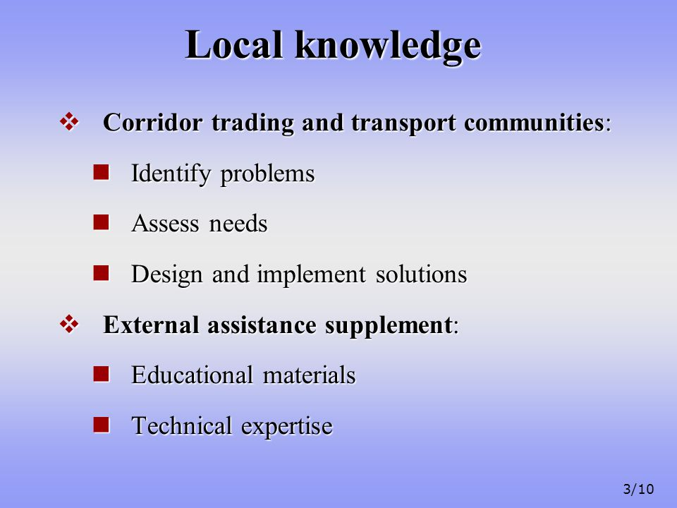 3/10 Local knowledge  Corridor trading and transport communities: Identify problems Identify problems Assess needs Assess needs Design and implement solutions Design and implement solutions  External assistance supplement: Educational materials Educational materials Technical expertise Technical expertise