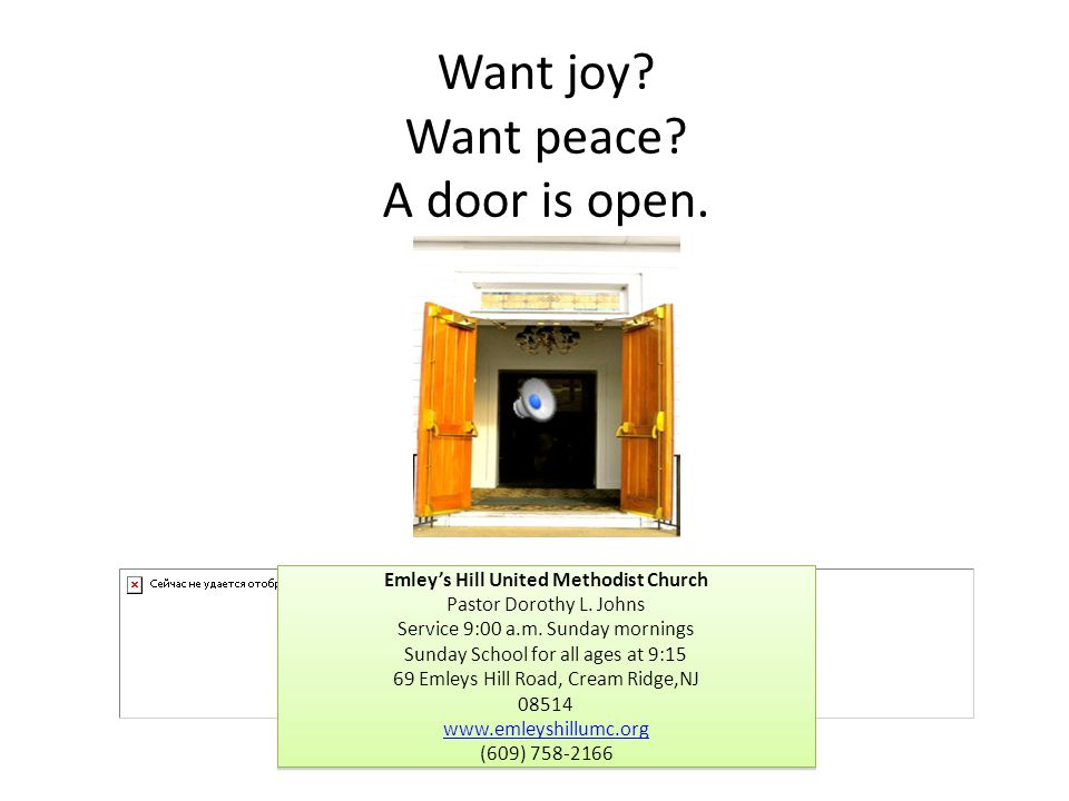 Want joy? Want peace? A door is open. Emley's Hill United Methodist Church Pastor Dorothy L. Johns Service 9:00 a.m. Sunday mornings Sunday School for
