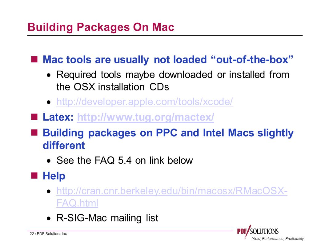 Yield, Performance, Profitability Building Packages On Mac Mac tools are usually not loaded out-of-the-box  Required tools maybe downloaded or installed from the OSX installation CDs  http://developer.apple.com/tools/xcode/ http://developer.apple.com/tools/xcode/ Latex: http://www.tug.org/mactex/http://www.tug.org/mactex/ Building packages on PPC and Intel Macs slightly different  See the FAQ 5.4 on link below Help  http://cran.cnr.berkeley.edu/bin/macosx/RMacOSX- FAQ.html http://cran.cnr.berkeley.edu/bin/macosx/RMacOSX- FAQ.html  R-SIG-Mac mailing list 22 / PDF Solutions Inc.