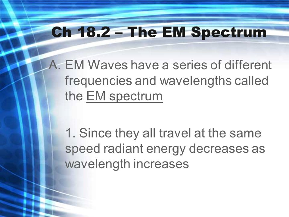 Ch 18.2 – The EM Spectrum A.EM Waves have a series of different frequencies and wavelengths called the EM spectrum 1. Since they all travel at the sam