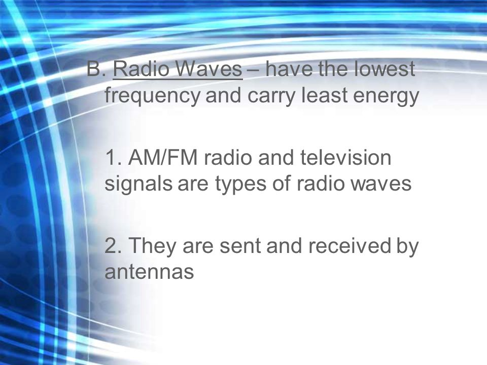 B. Radio Waves – have the lowest frequency and carry least energy 1. AM/FM radio and television signals are types of radio waves 2. They are sent and