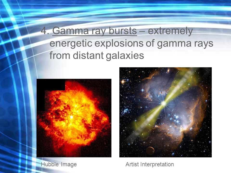 4. Gamma ray bursts – extremely energetic explosions of gamma rays from distant galaxies Hubble ImageArtist Interpretation
