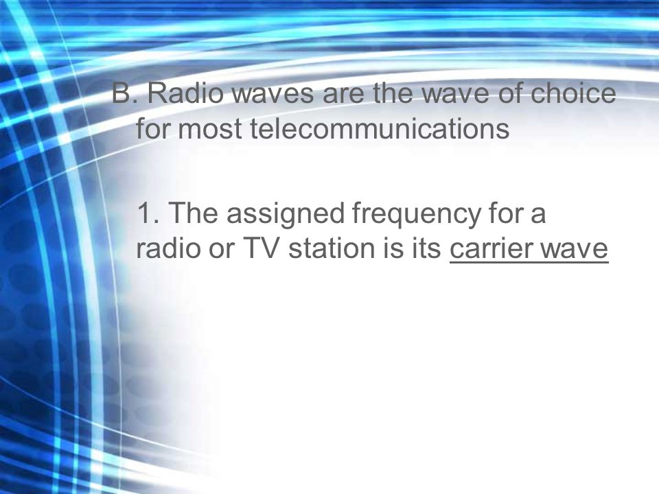 B. Radio waves are the wave of choice for most telecommunications 1. The assigned frequency for a radio or TV station is its carrier wave