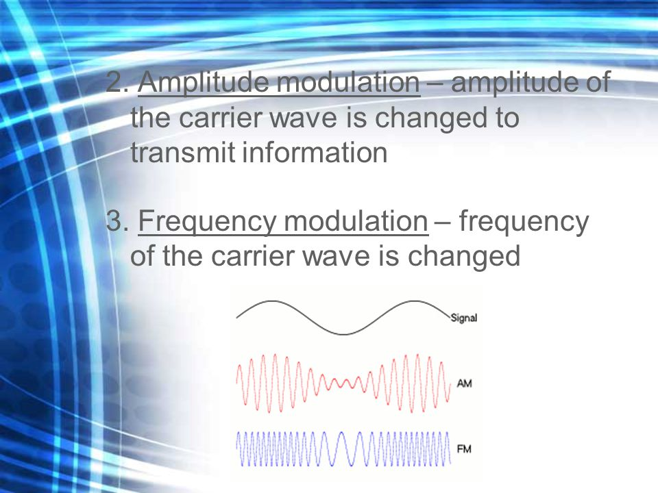 2. Amplitude modulation – amplitude of the carrier wave is changed to transmit information 3. Frequency modulation – frequency of the carrier wave is