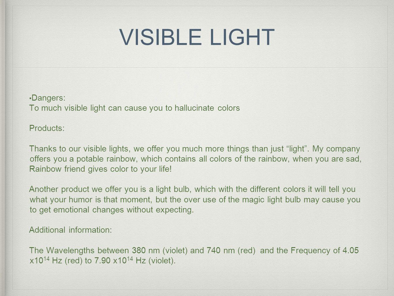 VISIBLE LIGHT Dangers: To much visible light can cause you to hallucinate colors Products: Thanks to our visible lights, we offer you much more things than just light .