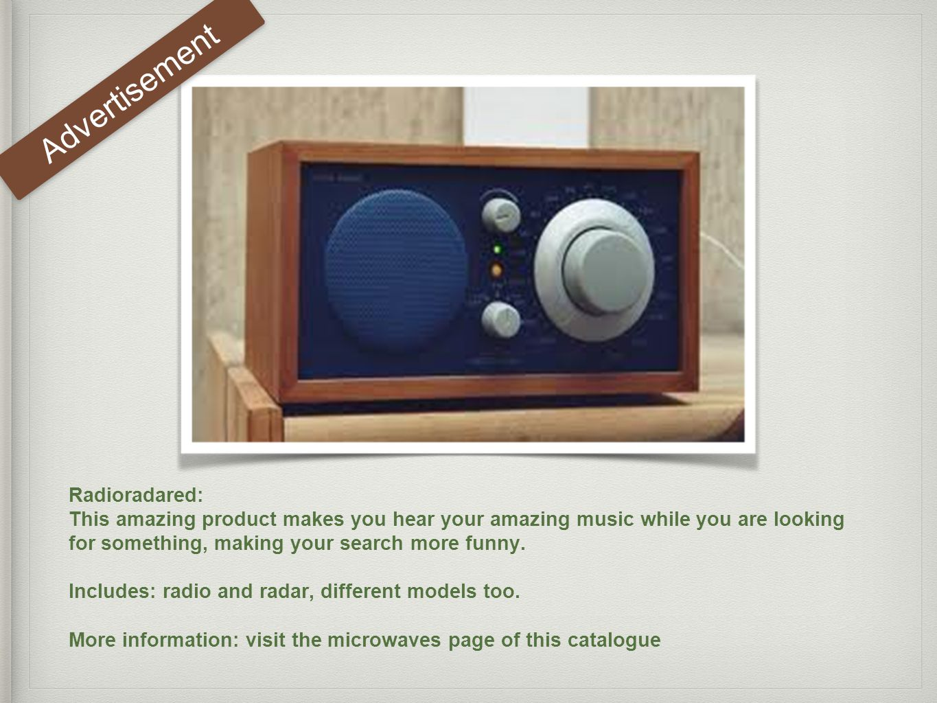 Radioradared: This amazing product makes you hear your amazing music while you are looking for something, making your search more funny.