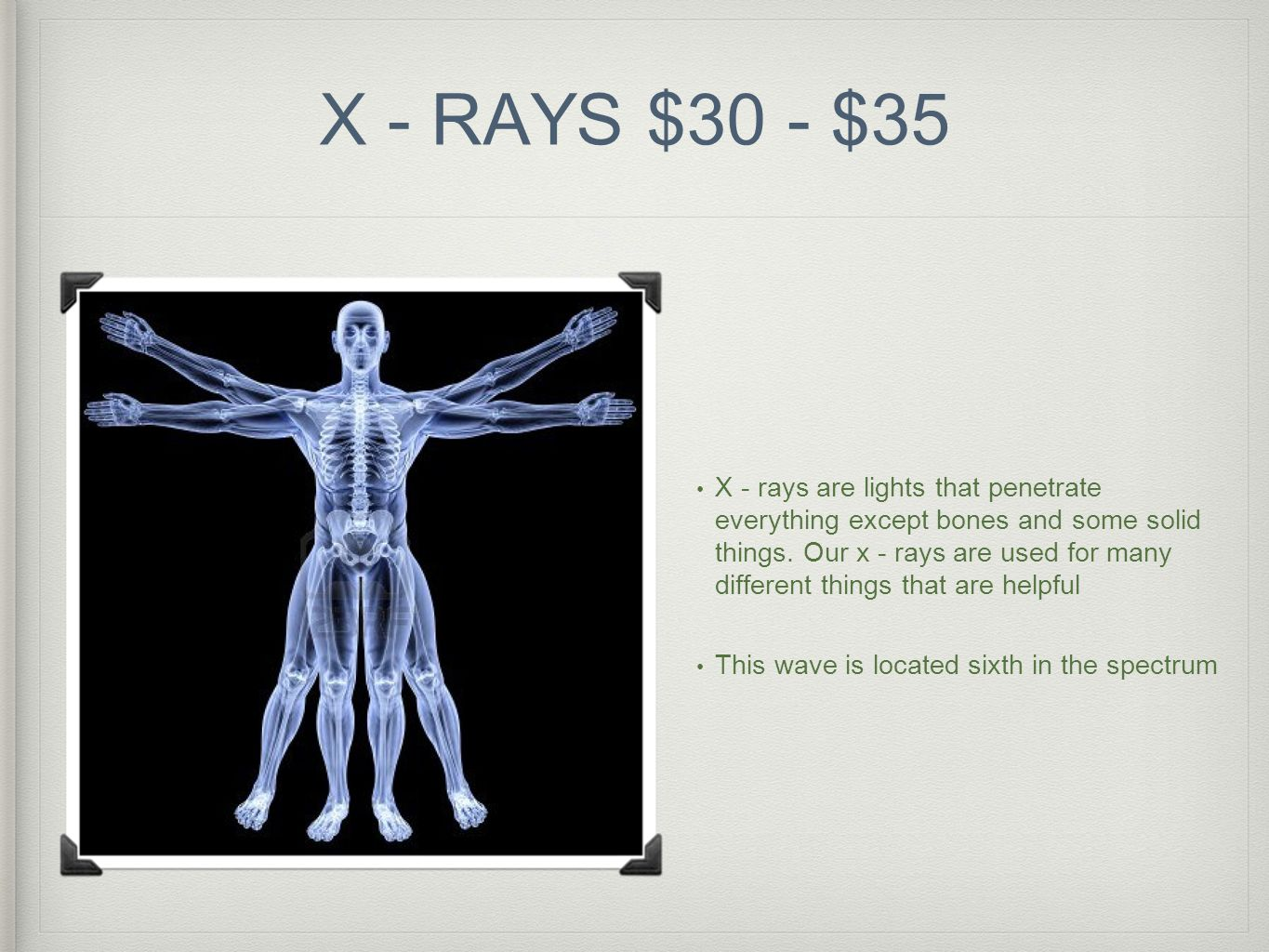 X - RAYS $30 - $35 X - rays are lights that penetrate everything except bones and some solid things. Our x - rays are used for many different things t