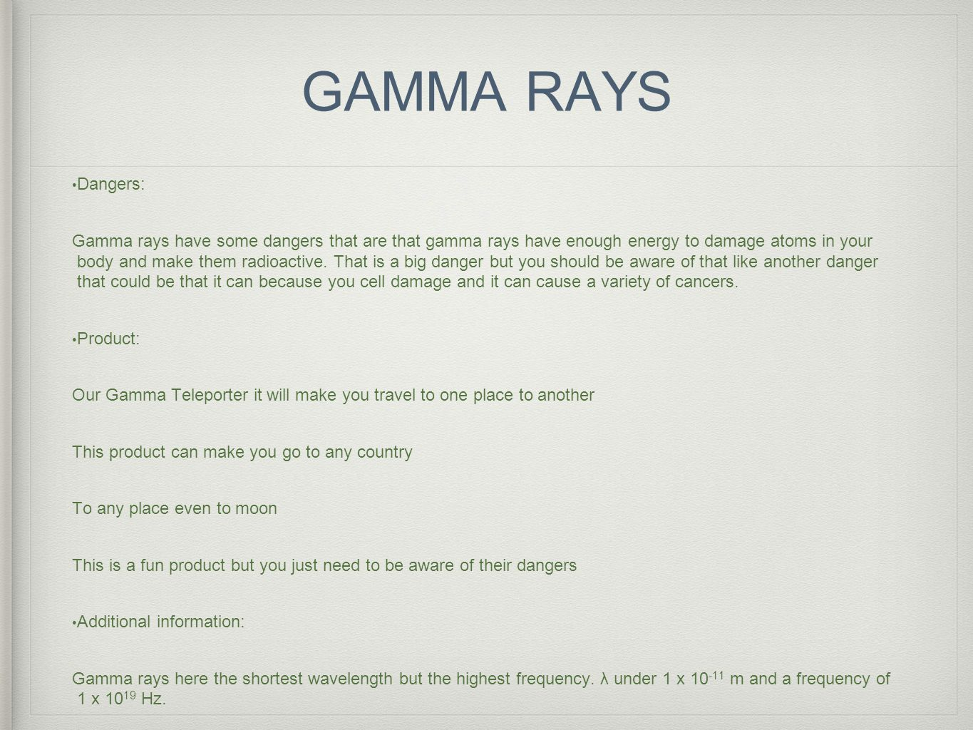 GAMMA RAYS Dangers: Gamma rays have some dangers that are that gamma rays have enough energy to damage atoms in your body and make them radioactive.