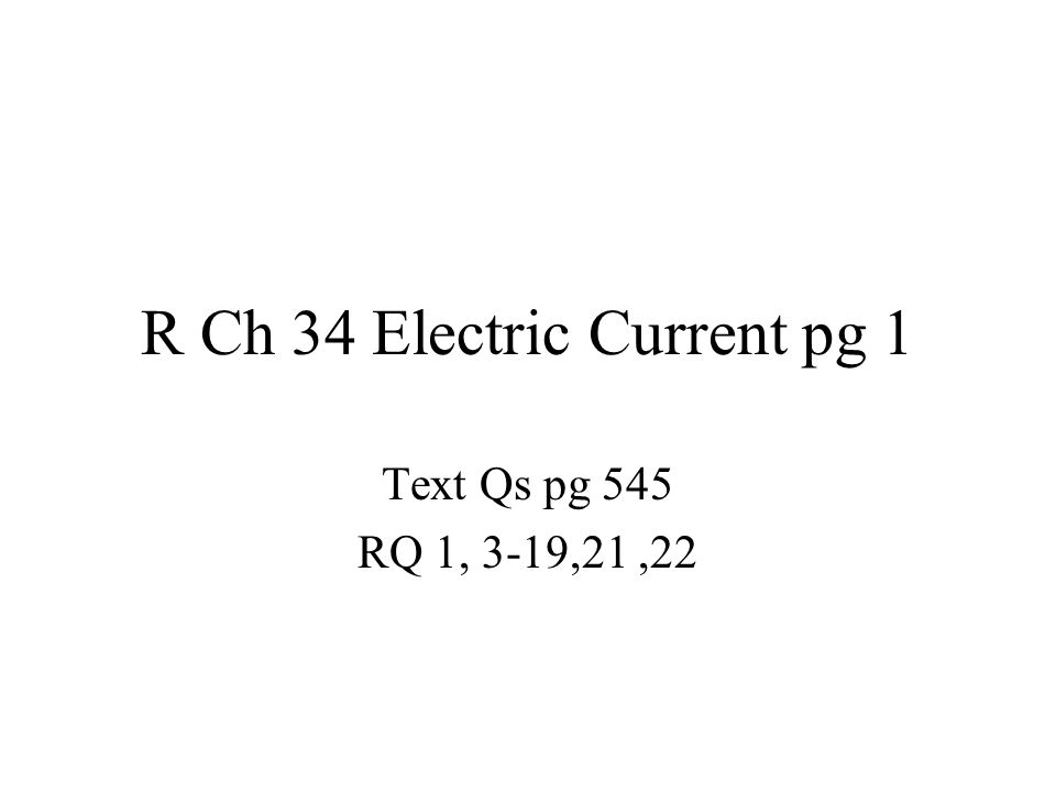 R Ch 34 Electric Current pg 1 Text Qs pg 545 RQ 1, 3-19,21,22