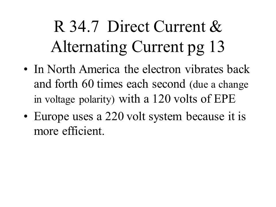 R 34.7 Direct Current & Alternating Current pg 13 In North America the electron vibrates back and forth 60 times each second (due a change in voltage polarity) with a 120 volts of EPE Europe uses a 220 volt system because it is more efficient.