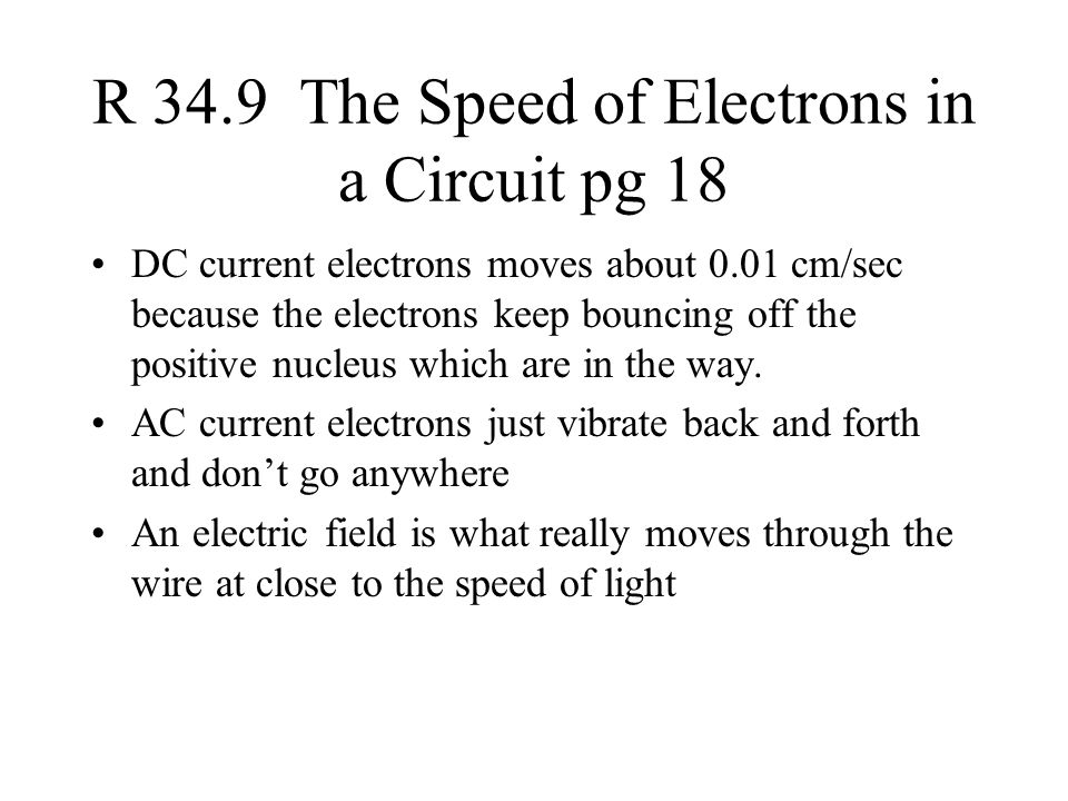 R 34.9 The Speed of Electrons in a Circuit pg 18 DC current electrons moves about 0.01 cm/sec because the electrons keep bouncing off the positive nucleus which are in the way.