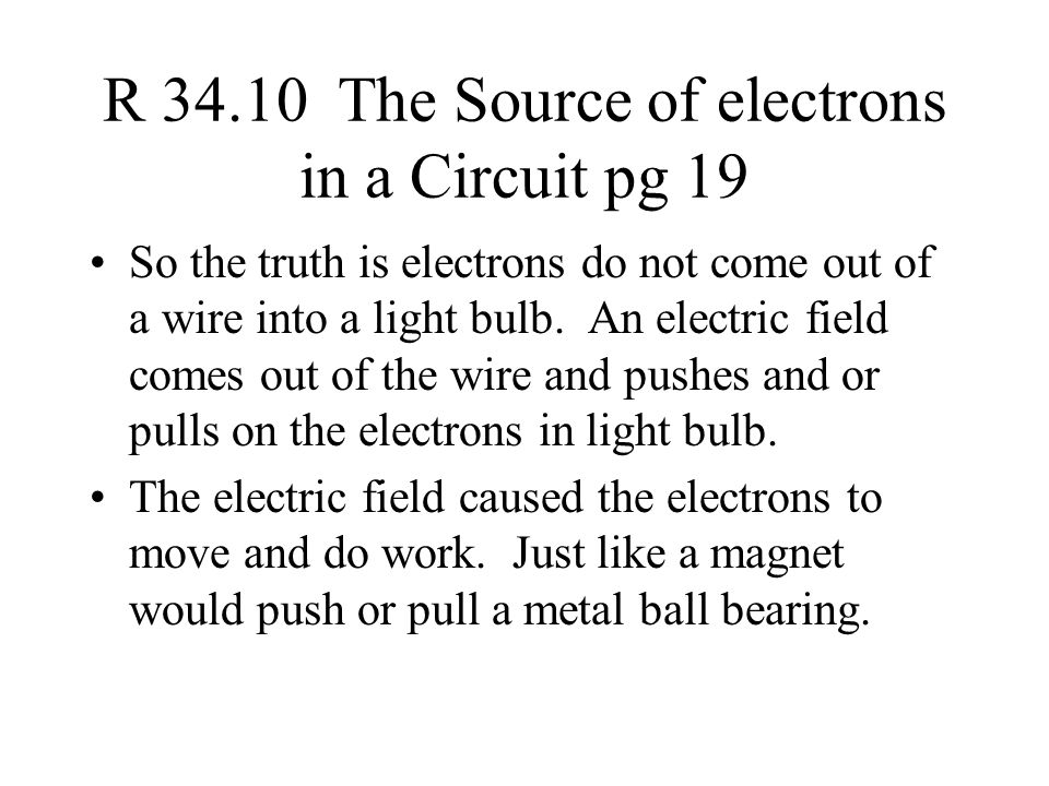 R 34.10 The Source of electrons in a Circuit pg 19 So the truth is electrons do not come out of a wire into a light bulb.