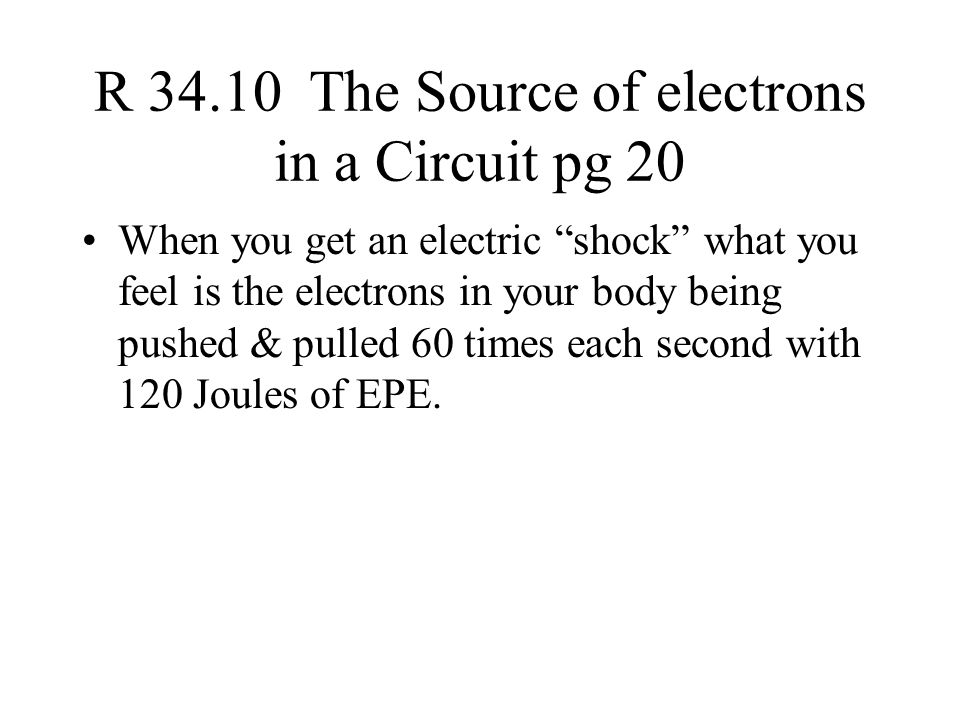 R 34.10 The Source of electrons in a Circuit pg 20 When you get an electric shock what you feel is the electrons in your body being pushed & pulled 60 times each second with 120 Joules of EPE.