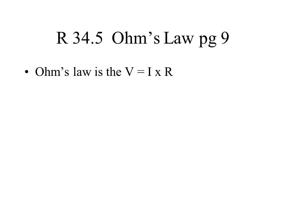 R 34.5 Ohm's Law pg 9 Ohm's law is the V = I x R