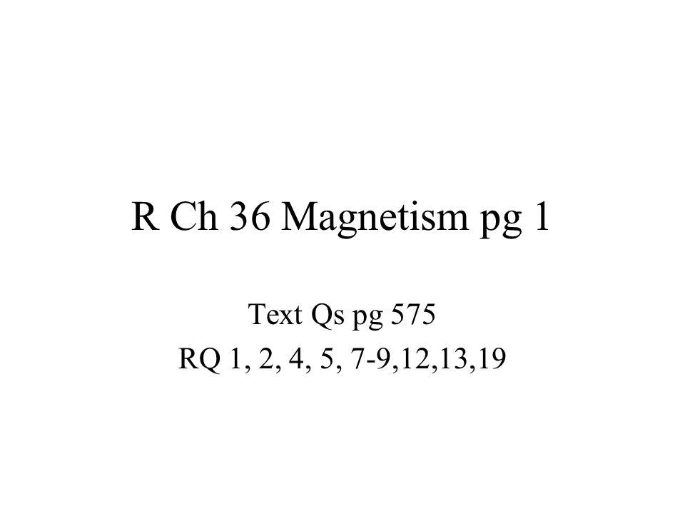 R Ch 36 Magnetism pg 1 Text Qs pg 575 RQ 1, 2, 4, 5, 7-9,12,13,19