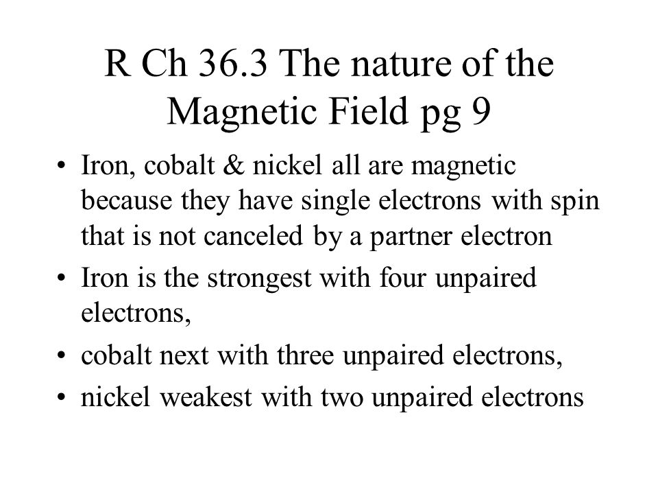 R Ch 36.3 The nature of the Magnetic Field pg 10 Iron, cobalt & nickel are mixed with aluminum (for weight) to make common magnets