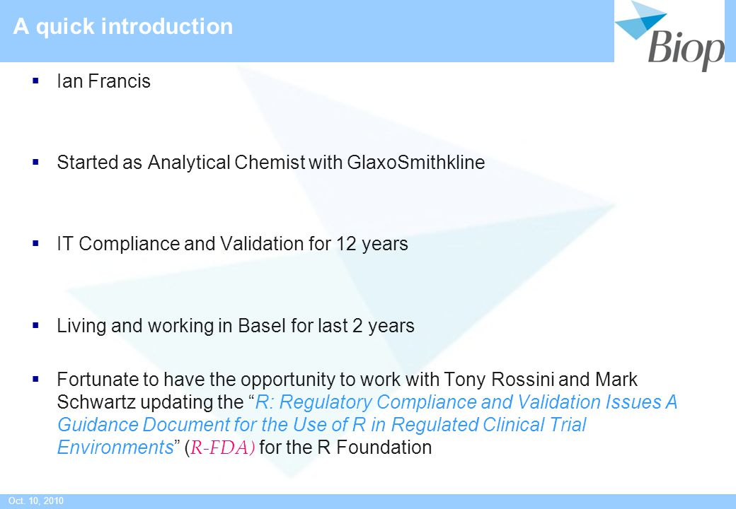 Oct. 10, 2010 A quick introduction  Ian Francis  Started as Analytical Chemist with GlaxoSmithkline  IT Compliance and Validation for 12 years  Li