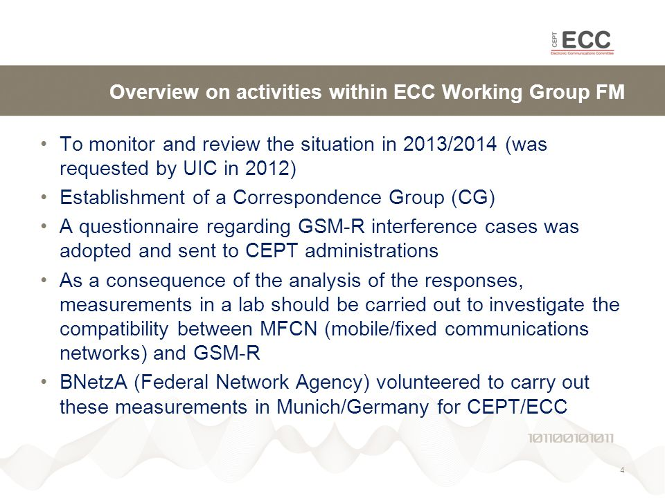 Overview on activities within ECC Working Group FM To monitor and review the situation in 2013/2014 (was requested by UIC in 2012) Establishment of a Correspondence Group (CG) A questionnaire regarding GSM-R interference cases was adopted and sent to CEPT administrations As a consequence of the analysis of the responses, measurements in a lab should be carried out to investigate the compatibility between MFCN (mobile/fixed communications networks) and GSM-R BNetzA (Federal Network Agency) volunteered to carry out these measurements in Munich/Germany for CEPT/ECC 4