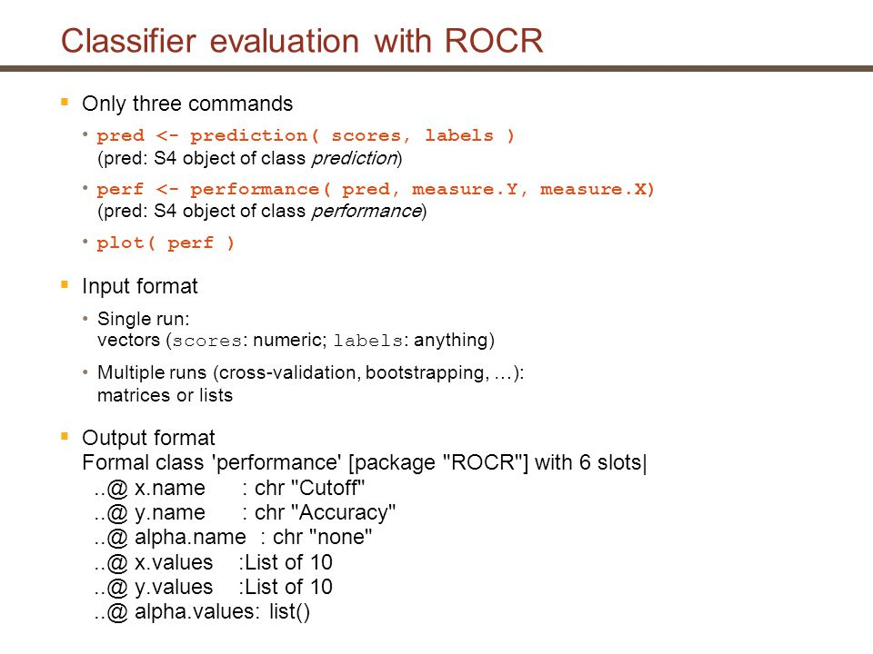 Classifier evaluation with ROCR  Only three commands pred <- prediction( scores, labels ) (pred: S4 object of class prediction) perf <- performance( pred, measure.Y, measure.X) (pred: S4 object of class performance) plot( perf )  Input format Single run: vectors ( scores : numeric; labels : anything) Multiple runs (cross-validation, bootstrapping, …): matrices or lists  Output format Formal class performance [package ROCR ] with 6 slots|..@ x.name : chr Cutoff ..@ y.name : chr Accuracy ..@ alpha.name : chr none ..@ x.values :List of 10..@ y.values :List of 10..@ alpha.values: list()