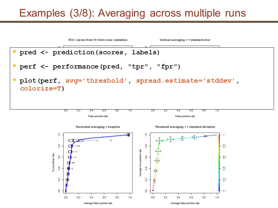 Examples (3/8): Averaging across multiple runs  pred <- prediction(scores, labels)  perf <- performance(pred, tpr , fpr )  plot(perf, avg= threshold , spread.estimate= stddev , colorize=T)