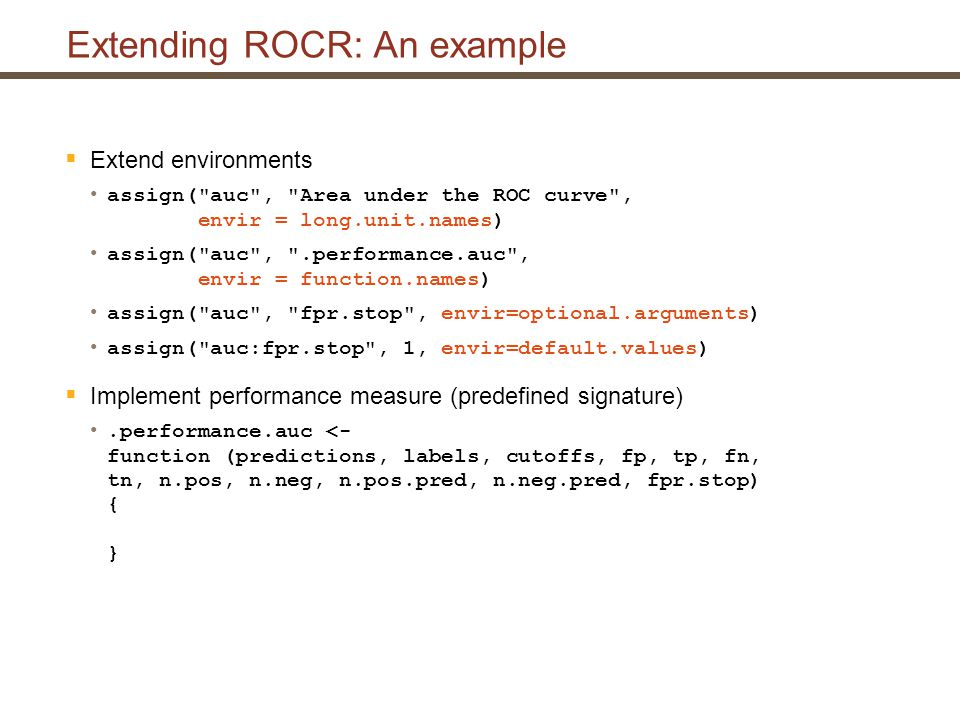 Extending ROCR: An example  Extend environments assign( auc , Area under the ROC curve , envir = long.unit.names) assign( auc , .performance.auc , envir = function.names) assign( auc , fpr.stop , envir=optional.arguments) assign( auc:fpr.stop , 1, envir=default.values)  Implement performance measure (predefined signature).performance.auc <- function (predictions, labels, cutoffs, fp, tp, fn, tn, n.pos, n.neg, n.pos.pred, n.neg.pred, fpr.stop) { }