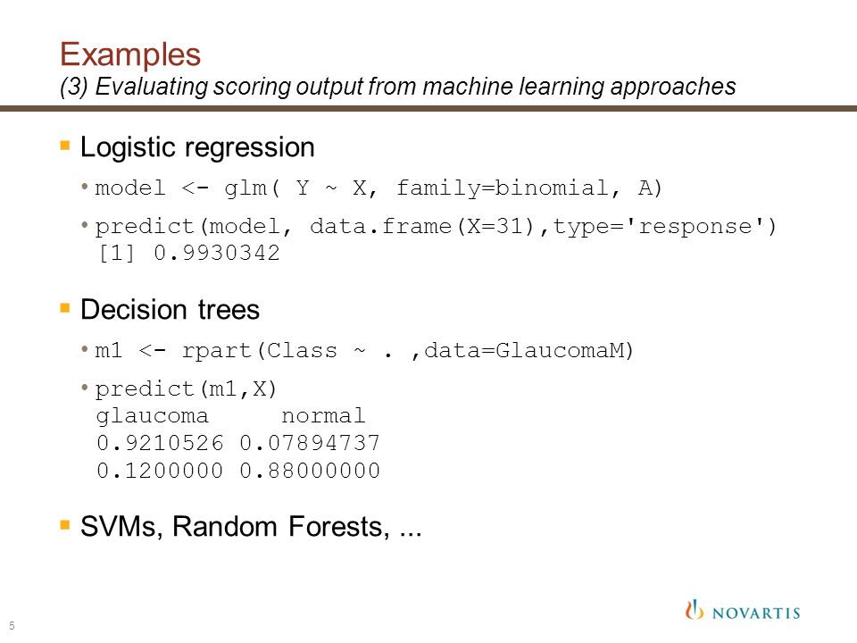 5 Examples (3) Evaluating scoring output from machine learning approaches  Logistic regression model <- glm( Y ~ X, family=binomial, A) predict(model, data.frame(X=31),type= response ) [1] 0.9930342  Decision trees m1 <- rpart(Class ~.,data=GlaucomaM) predict(m1,X) glaucoma normal 0.9210526 0.07894737 0.1200000 0.88000000  SVMs, Random Forests,...