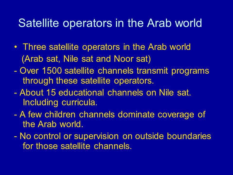 Satellite operators in the Arab world Three satellite operators in the Arab world (Arab sat, Nile sat and Noor sat) - Over 1500 satellite channels tra