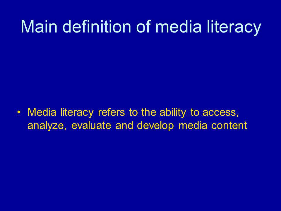 Main definition of media literacy Media literacy refers to the ability to access, analyze, evaluate and develop media content