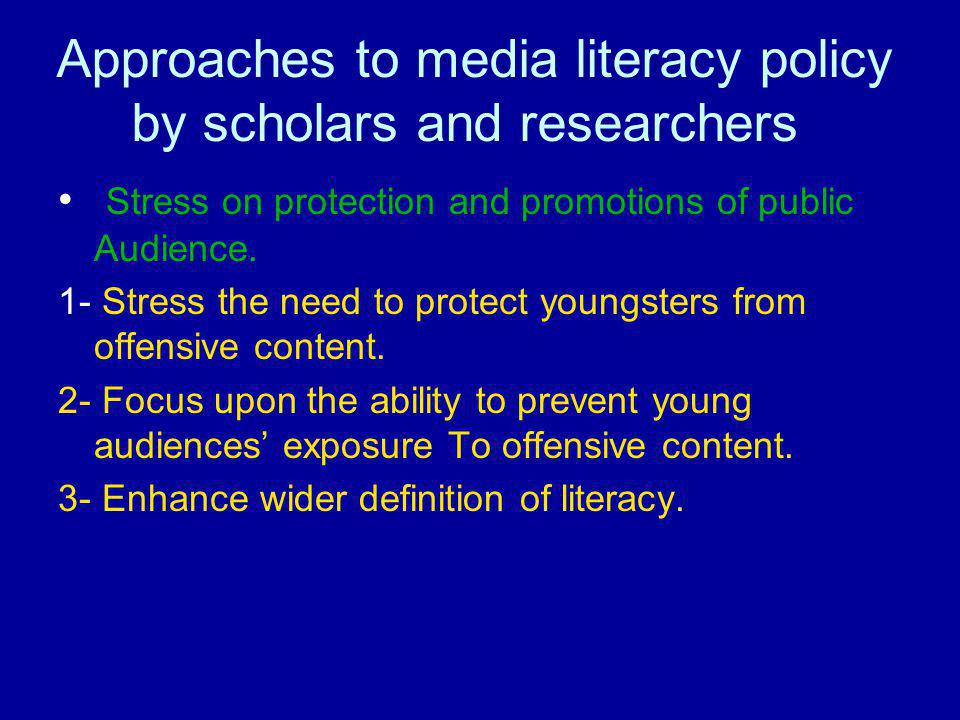 Approaches to media literacy policy by scholars and researchers Stress on protection and promotions of public Audience. 1- Stress the need to protect