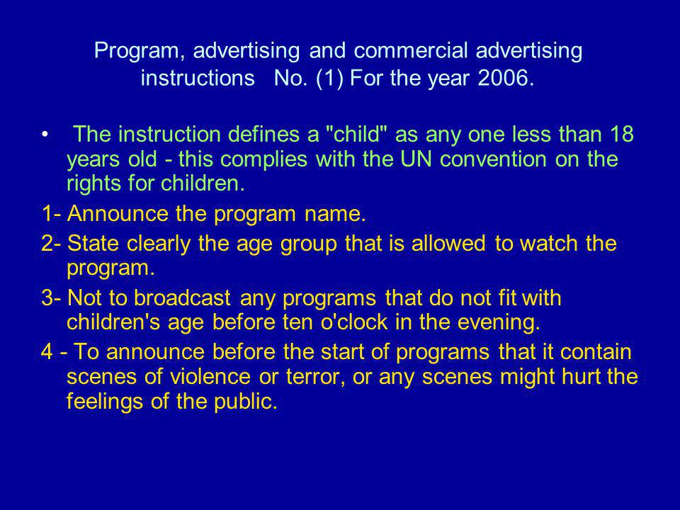>>> Advertising and commercials targeted children must be free of the following:- 1- Scenes of violence or superstition, or harm of any kind or nature 2- Information, images or words or expressions that adversely affect Children s behavior, mental health, moral, endanger or put their life and Health at risk.