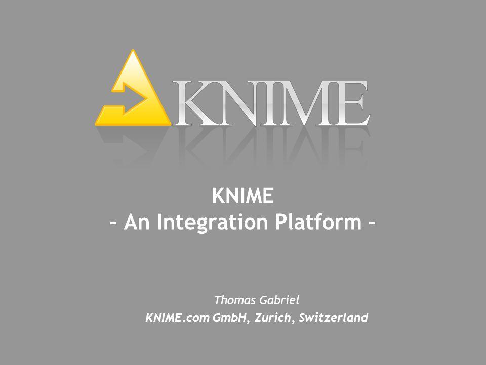 Thomas Gabriel KNIME.com GmbH, Zurich, Switzerland KNIME – An Integration Platform –