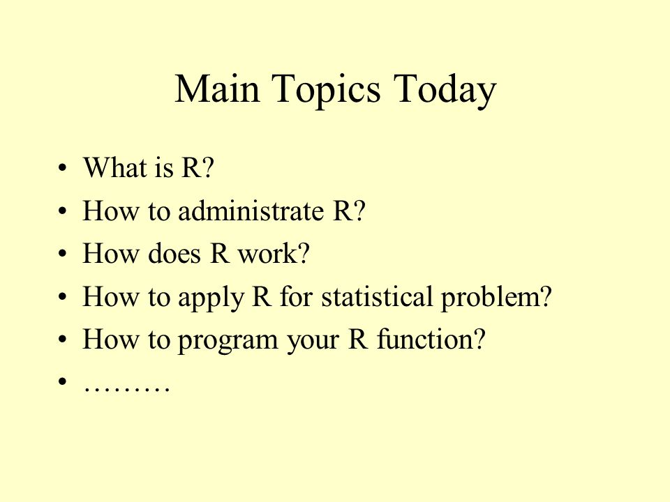 Main Topics Today What is R. How to administrate R.