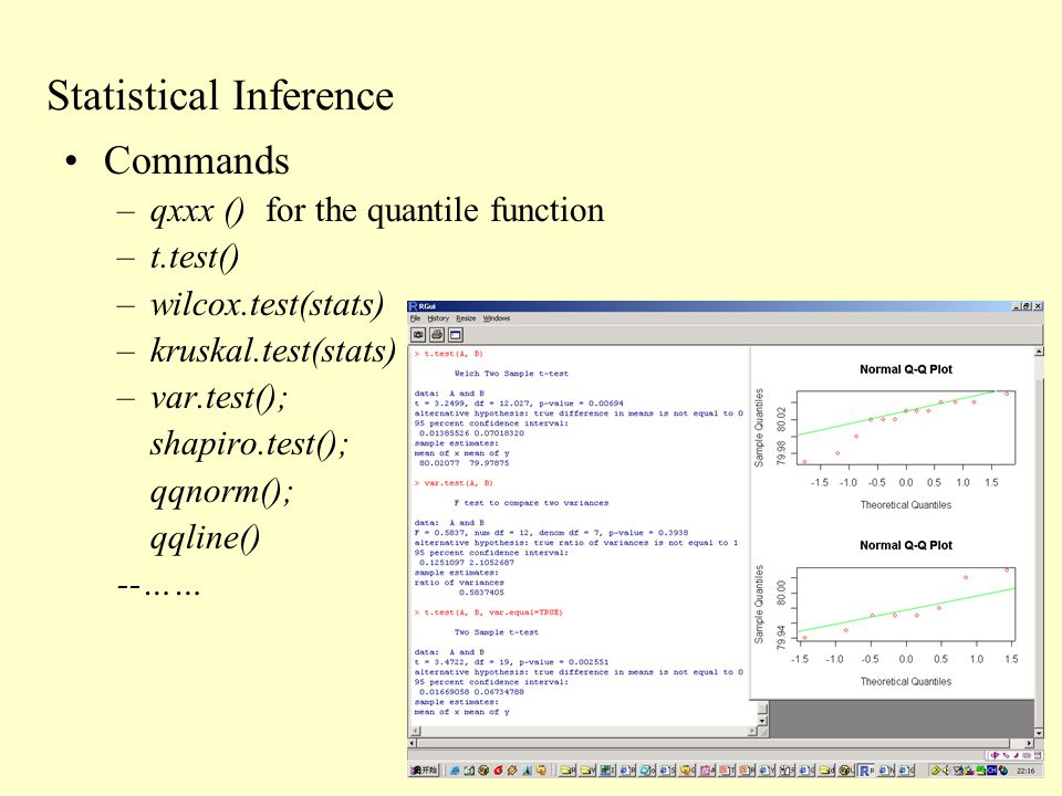 Statistical Inference Commands –qxxx () for the quantile function –t.test() –wilcox.test(stats) –kruskal.test(stats) –var.test(); shapiro.test(); qqnorm(); qqline() --……