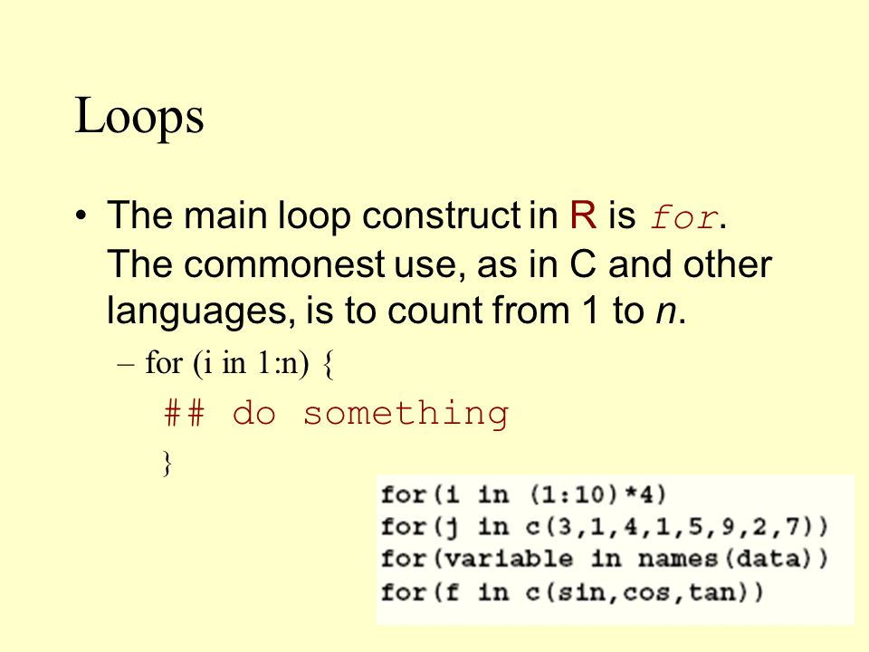 Loops The main loop construct in R is for.