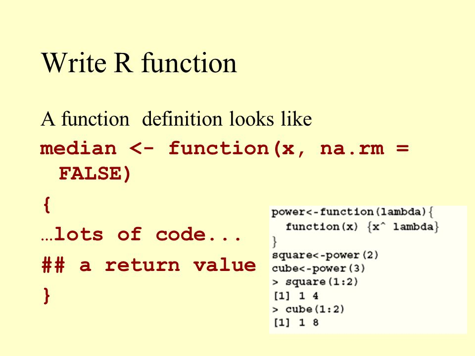 Write R function A function definition looks like median <- function(x, na.rm = FALSE) { …lots of code...