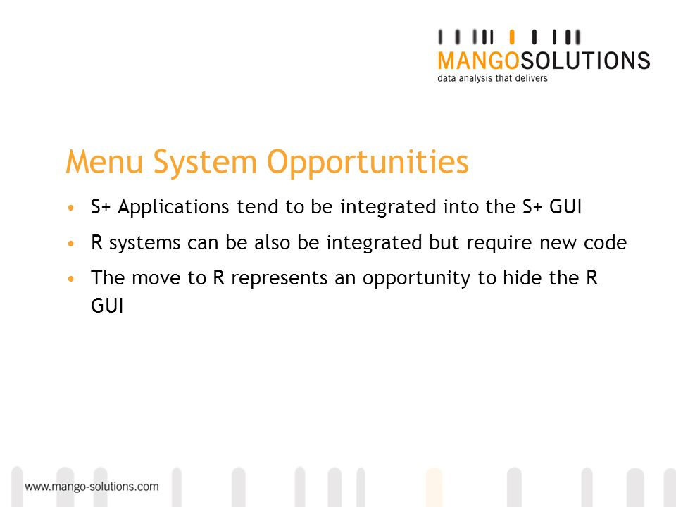 Menu System Opportunities S+ Applications tend to be integrated into the S+ GUI R systems can be also be integrated but require new code The move to R represents an opportunity to hide the R GUI