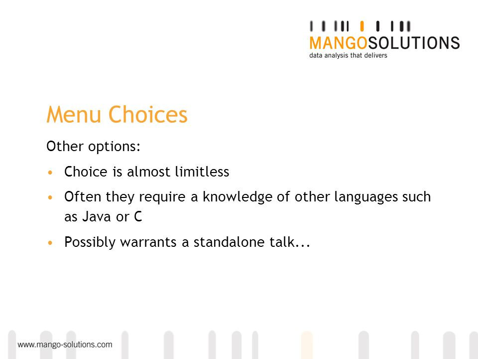 Menu Choices Other options: Choice is almost limitless Often they require a knowledge of other languages such as Java or C Possibly warrants a standalone talk...