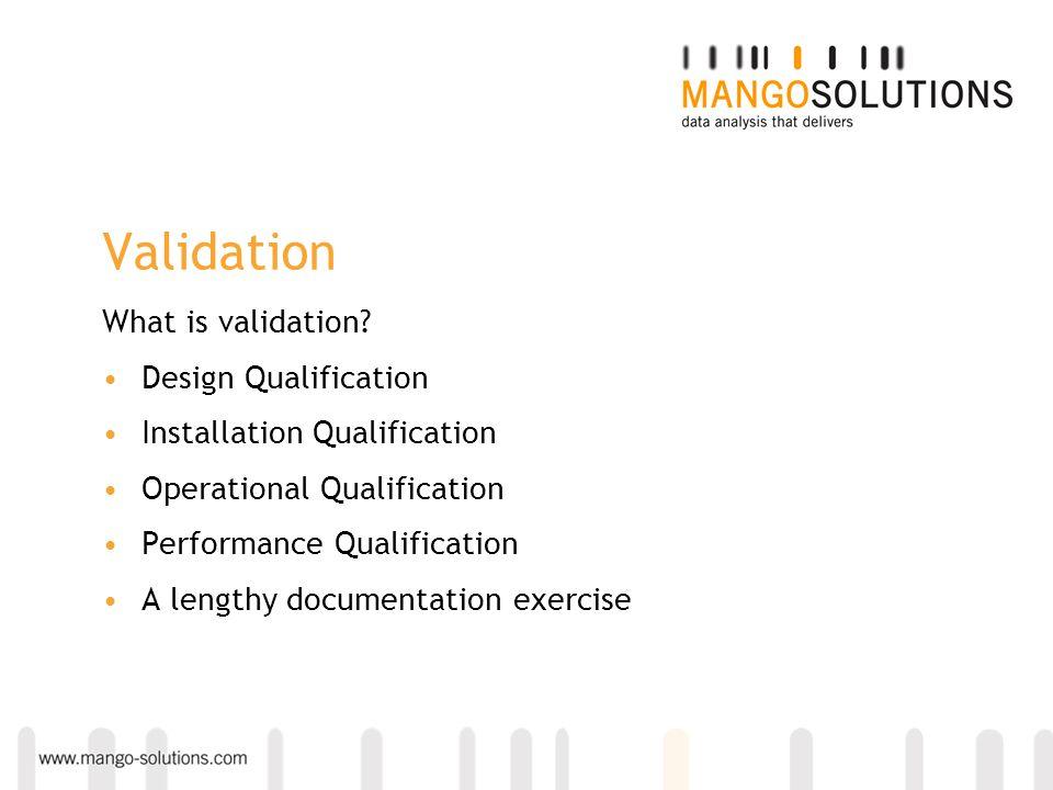 Validation What is validation? Design Qualification Installation Qualification Operational Qualification Performance Qualification A lengthy documenta