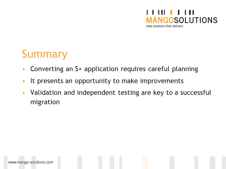 Summary Converting an S+ application requires careful planning It presents an opportunity to make improvements Validation and independent testing are key to a successful migration